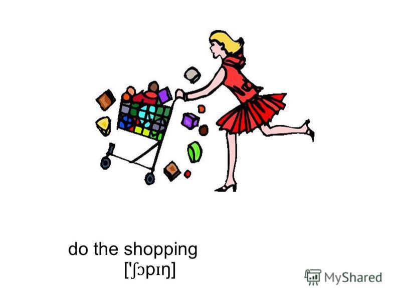 do the shopping [' ʃɔ p ɪ ŋ]
