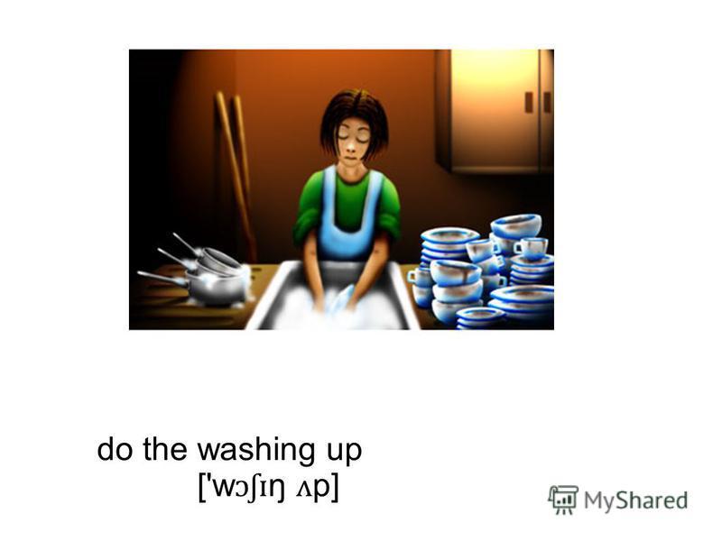 do the washing up ['w ɔʃɪ ŋ ʌ p]