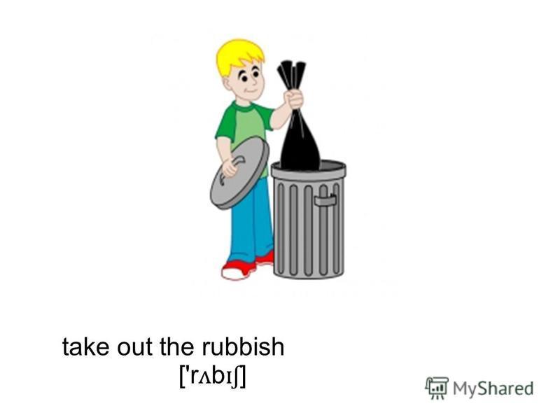 take out the rubbish ['r ʌ b ɪʃ ]
