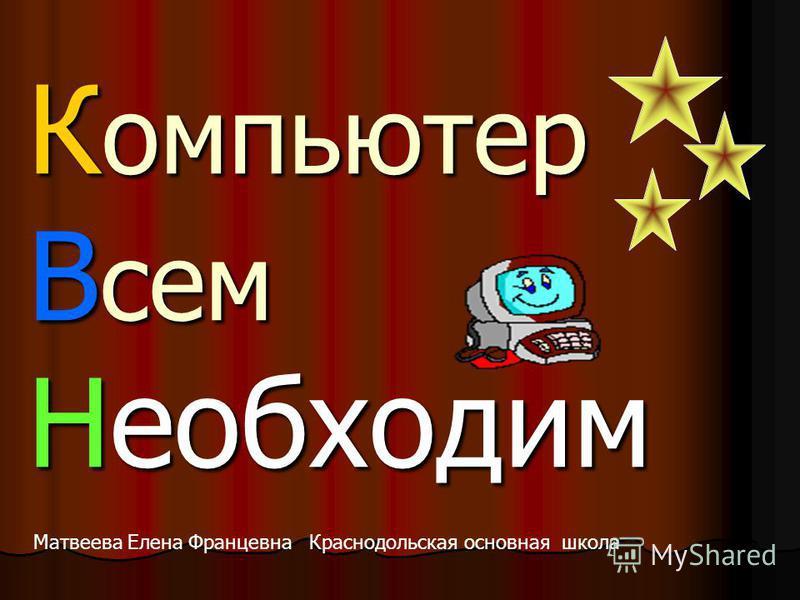 К омпьютер В сем Необходим Матвеева Елена Францевна Краснодольская основная школа