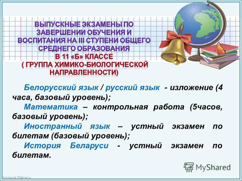 FokinaLida.75@mail.ru Белорусский язык / русский язык - изложение (4 часа, базовый уровень); Математика – контрольная работа (5 часов, базовый уровень); Иностранный язык – устный экзамен по билетам (базовый уровень); История Беларуси - устный экзамен