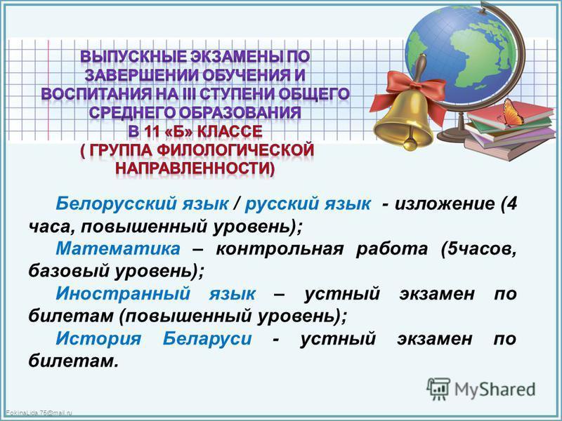 FokinaLida.75@mail.ru Белорусский язык / русский язык - изложение (4 часа, повышенный уровень); Математика – контрольная работа (5 часов, базовый уровень); Иностранный язык – устный экзамен по билетам (повышенный уровень); История Беларуси - устный э