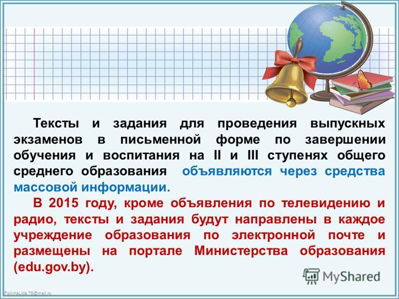 FokinaLida.75@mail.ru Тексты и задания для проведения выпускных экзаменов в письменной форме по завершении обучения и воспитания на II и III ступенях общего среднего образования объявляются через средства массовой информации. В 2015 году, кроме объяв
