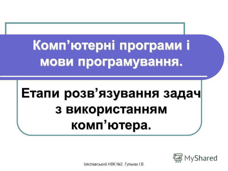 Ізяславський НВК 2, Гульчак І.В. Компютерні програми і мови програмування. Етапи розвязування задач з використанням компютера.