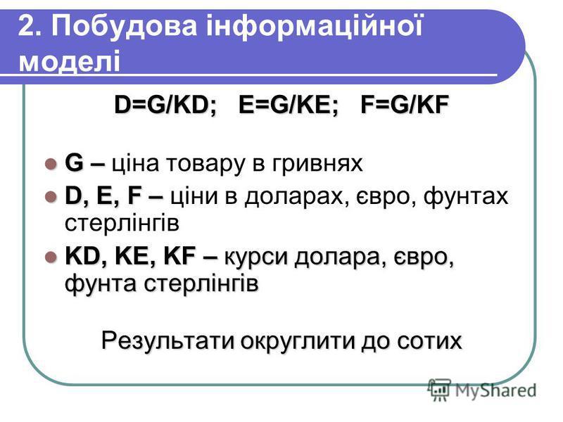2. Побудова інформаційної моделі D=G/KD; E=G/KE; F=G/KF G – G – ціна товару в гривнях D, E, F – D, E, F – ціни в доларах, євро, фунтах стерлінгів KD, KE, KF – курси долара, євро, фунта стерлінгів KD, KE, KF – курси долара, євро, фунта стерлінгів Резу