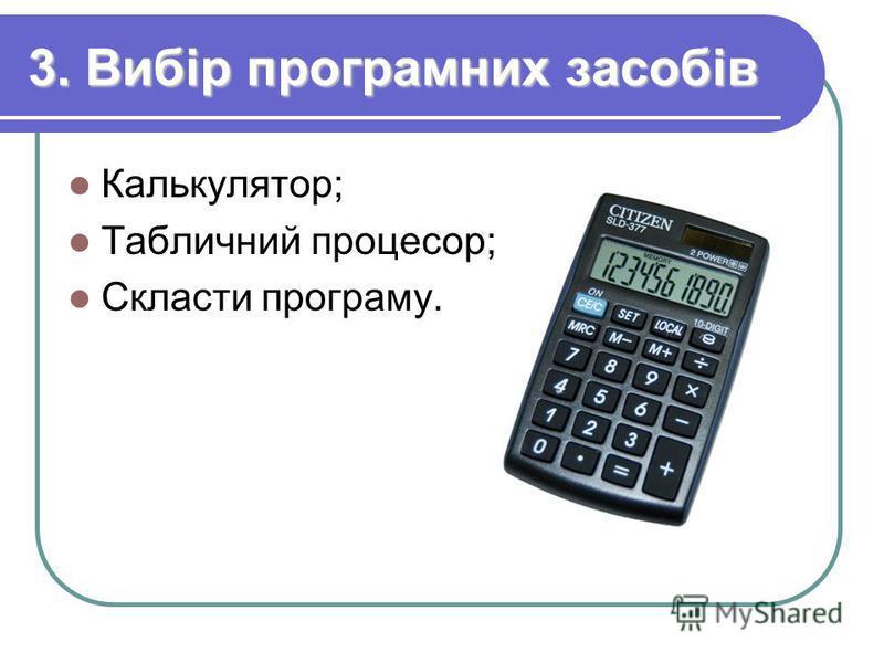 3. Вибір програмних засобів Калькулятор; Табличний процесор; Скласти програму.