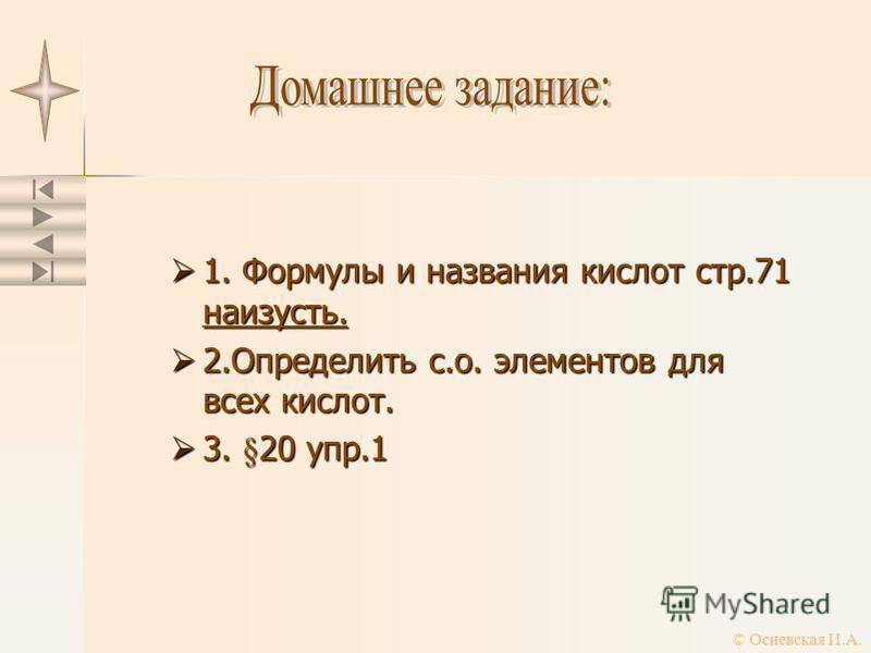 1. Формулы и названия кислот стр.71 наизусть. 1. Формулы и названия кислот стр.71 наизусть. 2. Определить с.о. элементов для всех кислот. 2. Определить с.о. элементов для всех кислот. 3. §20 упр.1 3. §20 упр.1 © Осиевская И.А.