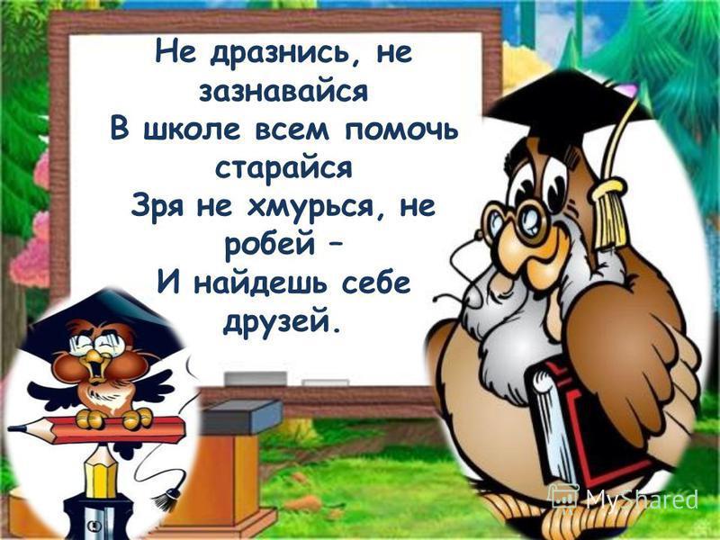 Не дразнись, не зазнавайся В школе всем помочь старайся Зря не хмурься, не робей – И найдешь себе друзей.