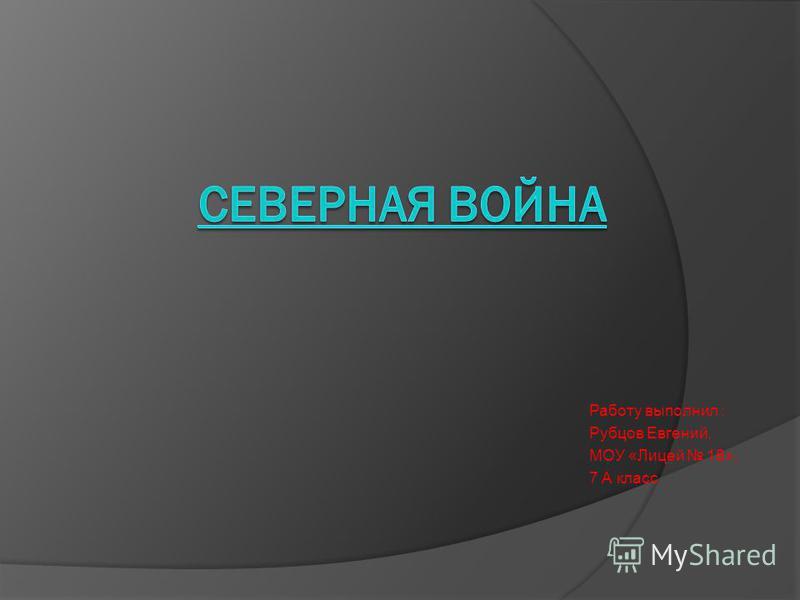Работу выполнил : Рубцов Евгений, МОУ «Лицей 18», 7 А класс