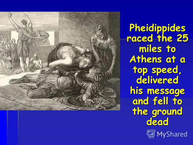 Pheidippides raced the 25 miles to Athens at a top speed, delivered his message and fell to the ground dead