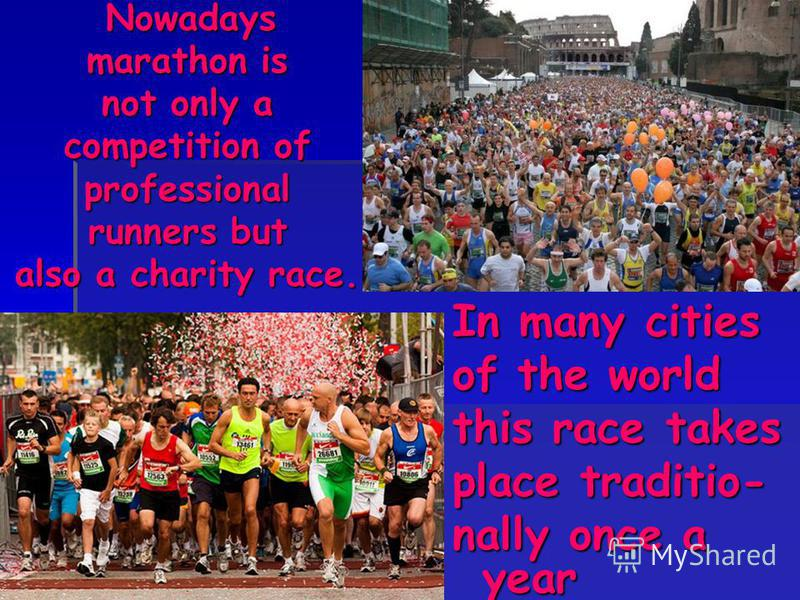 Nowadays Nowadays marathon is not only a competition of professional runners but also a charity race. In many cities of the world this race takes place traditio- nally once a year