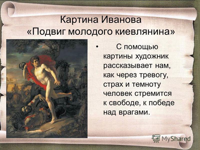 С помощью картины художник рассказывает нам, как через тревогу, страх и темноту человек стремится к свободе, к победе над врагами. Картина Иванова «Подвиг молодого киевлянина»
