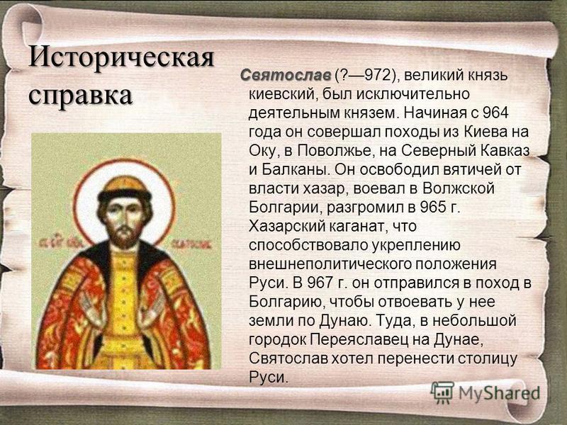 Историческая справка Святослав Святослав (?972), великий князь киевский, был исключительно деятельным князем. Начиная с 964 года он совершал походы из Киева на Оку, в Поволжье, на Северный Кавказ и Балканы. Он освободил вятичей от власти хазар, воева