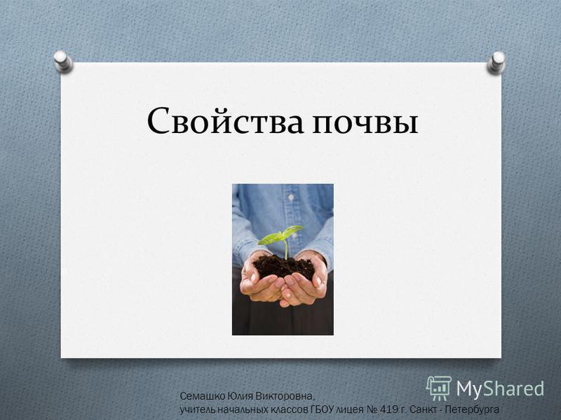 Свойства почвы Семашко Юлия Викторовна, учитель начальных классов ГБОУ лицея 419 г. Санкт - Петербурга