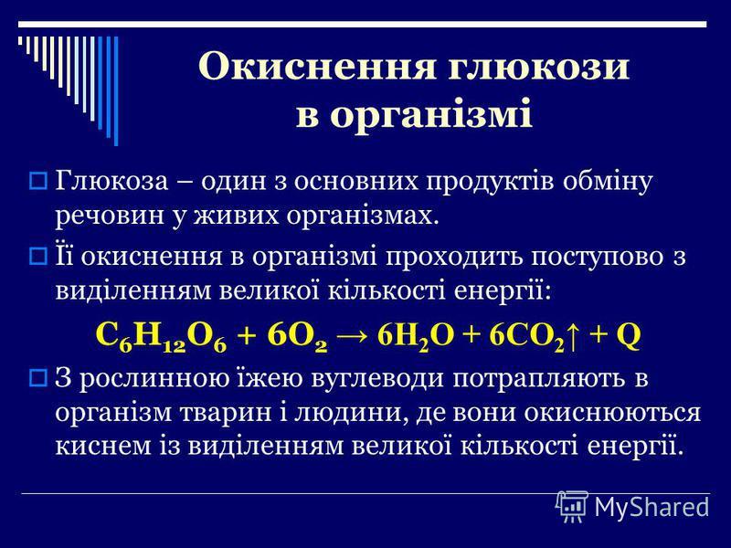 Окиснення глюкози в організмі Глюкоза – один з основних продуктів обміну речовин у живих організмах. Її окиснення в організмі проходить поступово з виділенням великої кількості енергії: C 6 H 12 O 6 + 6O 2 6H 2 O + 6CO 2 + Q З рослинною їжею вуглевод