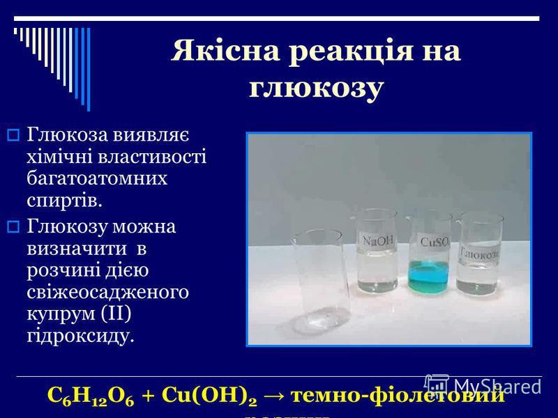 Якісна реакція на глюкозу Глюкоза виявляє хімічні властивості багатоатомних спиртів. Глюкозу можна визначити в розчині дією свіжеосадженого купрум (ІІ) гідроксиду. C 6 H 12 O 6 + Cu(OH) 2 темно-фіолетовий розчин