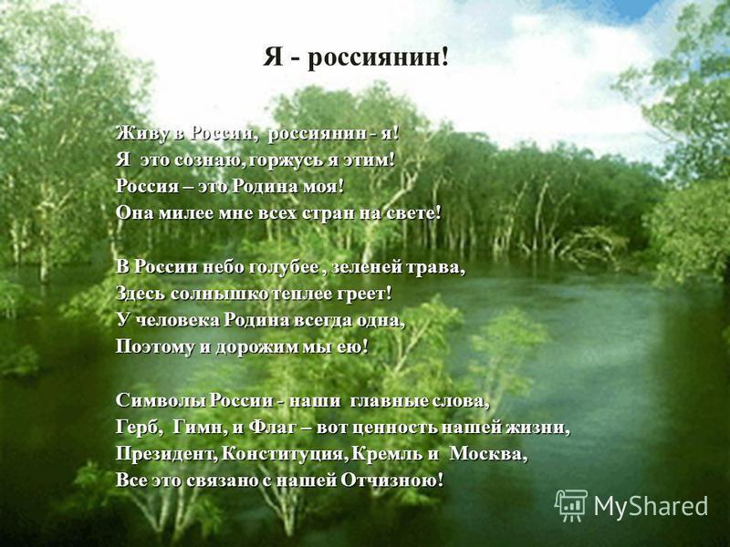 Я - россиянин! Живу в России, россиянин - я! Я это сознаю, горжусь я этим! Россия – это Родина моя! Она милее мне всех стран на свете! В России небо голубее, зеленей трава, Здесь солнышко теплее греет! У человека Родина всегда одна, Поэтому и дорожим