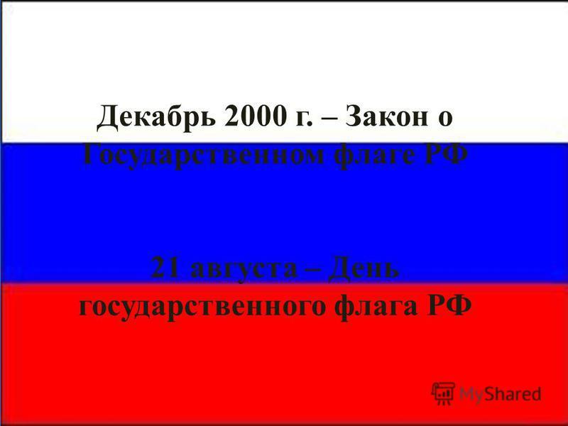 Декабрь 2000 г. – Закон о Государственном флаге РФ 21 августа – День государственного флага РФ