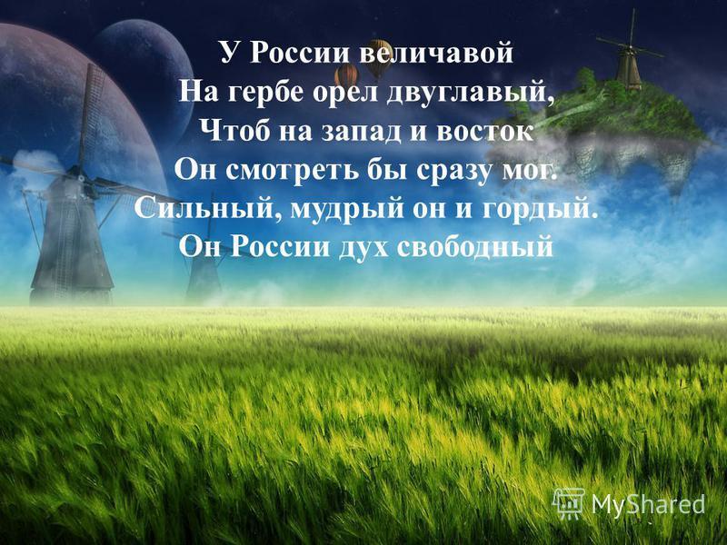 У России величавой На гербе орел двуглавый, Чтоб на запад и восток Он смотреть бы сразу мог. Сильный, мудрый он и гордый. Он России дух свободный
