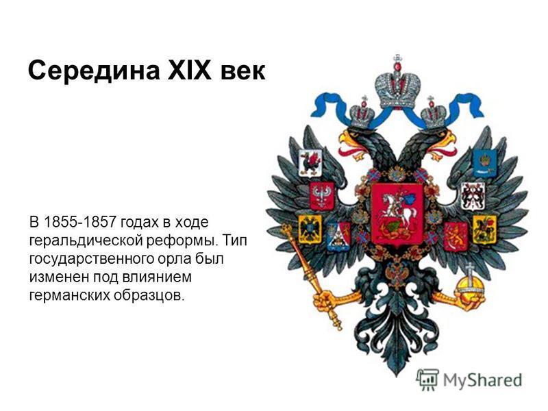 Середина XIX века В 1855-1857 годах в ходе геральдической реформы. Тип государственного орла был изменен под влиянием германских образцов.