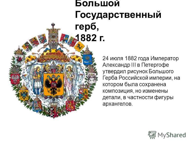 Большой Государственный герб, 1882 г. 24 июля 1882 года Император Александр III в Петергофе утвердил рисунок Большого Герба Российской империи, на котором была сохранена композиция, но изменены детали, в частности фигуры архангелов.