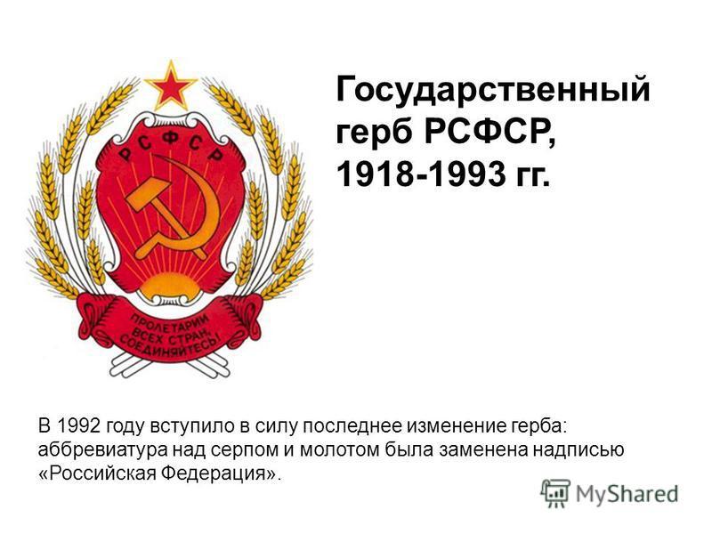Государственный герб РСФСР, 1918-1993 гг. В 1992 году вступило в силу последнее изменение герба: аббревиатура над серпом и молотом была заменена надписью «Российская Федерация».
