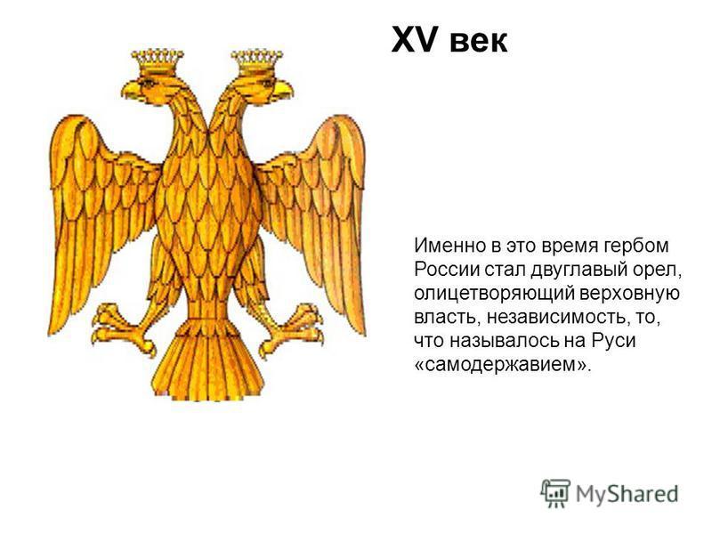 XV век Именно в это время гербом России стал двуглавый орел, олицетворяющий верховную власть, независимость, то, что называлось на Руси «самодержавием».