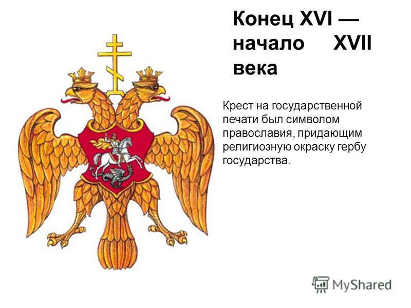 Конец XVI начало XVII века Крест на государственной печати был символом православия, придающим религиозную окраску гербу государства.