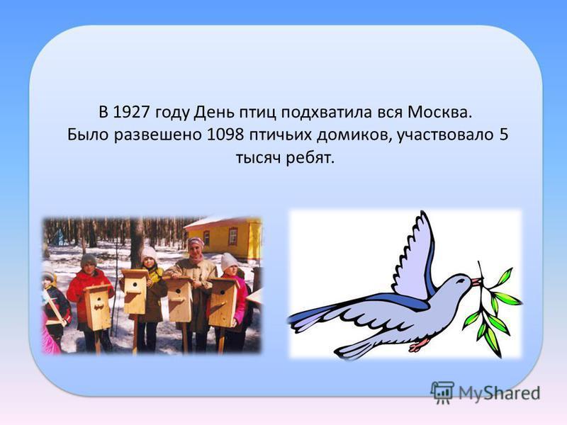 В 1927 году День птиц подхватила вся Москва. Было развешено 1098 птичьих домиков, участвовало 5 тысяч ребят. В 1927 году День птиц подхватила вся Москва. Было развешено 1098 птичьих домиков, участвовало 5 тысяч ребят.