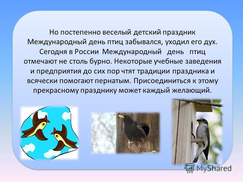 Но постепенно веселый детский праздник Международный день птиц забывался, уходил его дух. Сегодня в России Международный день птиц отмечают не столь бурно. Некоторые учебные заведения и предприятия до сих пор чтят традиции праздника и всячески помога