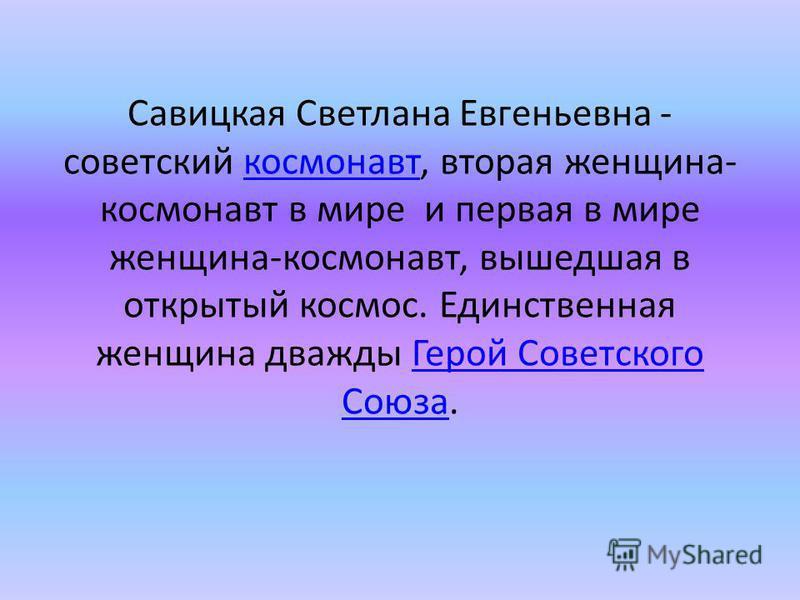 Савицкая Светлана Евгеньевна - советский космонавт, вторая женщина- космонавт в мире и первая в мире женщина-космонавт, вышедшая в открытый космос. Единственная женщина дважды Герой Советского Союза.космонавт Герой Советского Союза