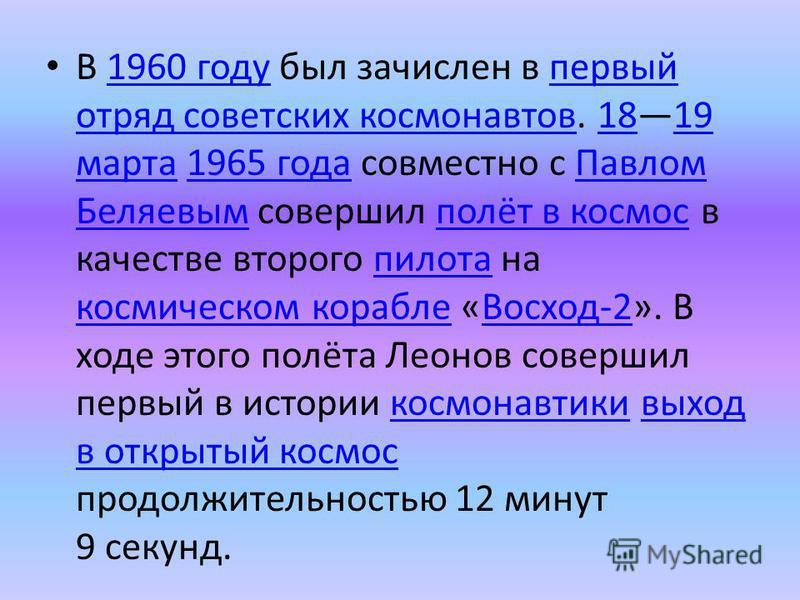 В 1960 году был зачислен в первый отряд советских космонавтов. 1819 марта 1965 года совместно с Павлом Беляевым совершил полёт в космос в качестве второго пилота на космическом корабле «Восход-2». В ходе этого полёта Леонов совершил первый в истории