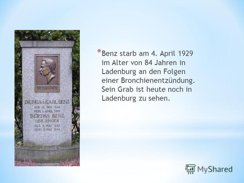 * Benz starb am 4. April 1929 im Alter von 84 Jahren in Ladenburg an den Folgen einer Bronchienentzündung. Sein Grab ist heute noch in Ladenburg zu sehen.
