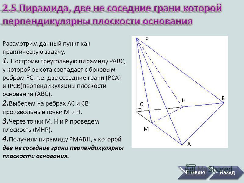 В меню Назад Рассмотрим данный пункт как практическую задачу. Построим пирамиду, у которой высота полностью находится в боковой грани данной пирамиды. На рисунке MH- высота. Т.к. MH (ABC), то (MEA) (ABC). Итак, мы получили пирамиду, ровно одна грань