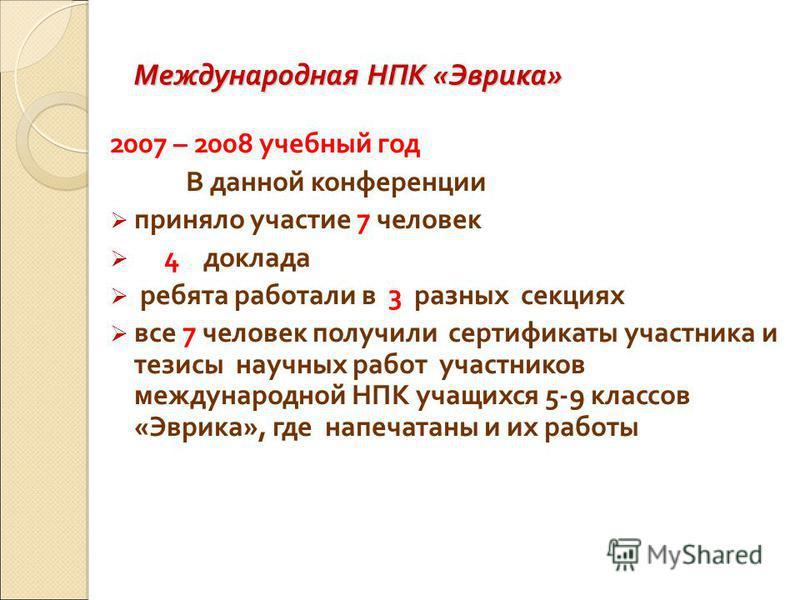 Международная НПК «Эврика» 2007 – 2008 учебный год В данной конференции приняло участие 7 человек 4 доклада ребята работали в 3 разных секциях все 7 человек получили сертификаты участника и тезисы научных работ участников международной НПК учащихся 5