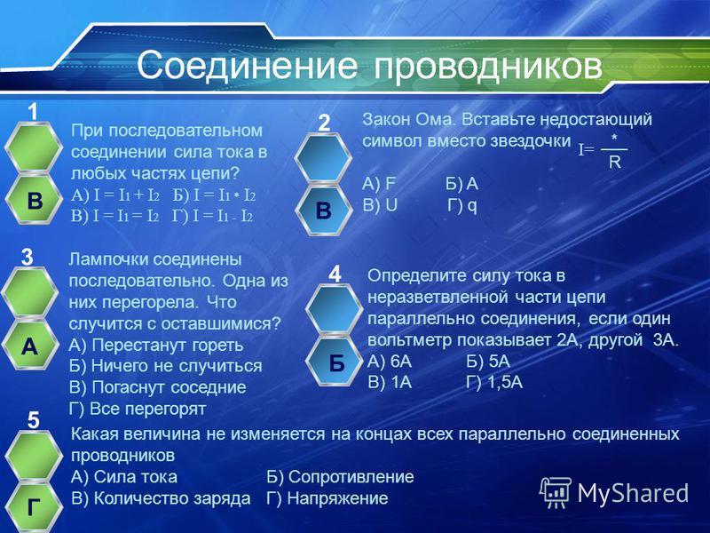 Соединение проводников При последовательном соединении сила тока в любых частях цепи? А) I = I 1 + I 2 Б) I = I 1 * I 2 В) I = I 1 = I 2 Г) I = I 1 - I 2 1 Закон Ома. Вставьте недостающий символ вместо звездочки _*_ R А) F Б) A В) U Г) q 2 Лампочки с
