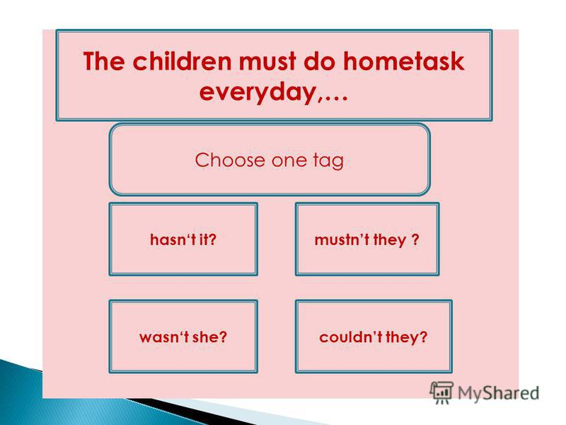 wasnt she? The children must do hometask everyday,… mustnt they ? couldnt they? hasnt it? Choose one tag