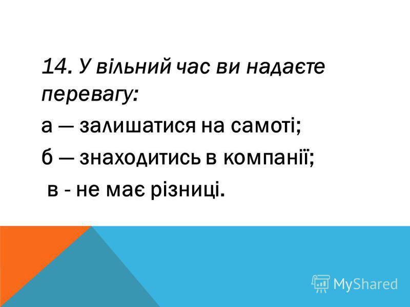 14. У вільний час ви надаєте перевагу: а залишатися на самоті; б знаходитись в компанії; в - не має різниці.