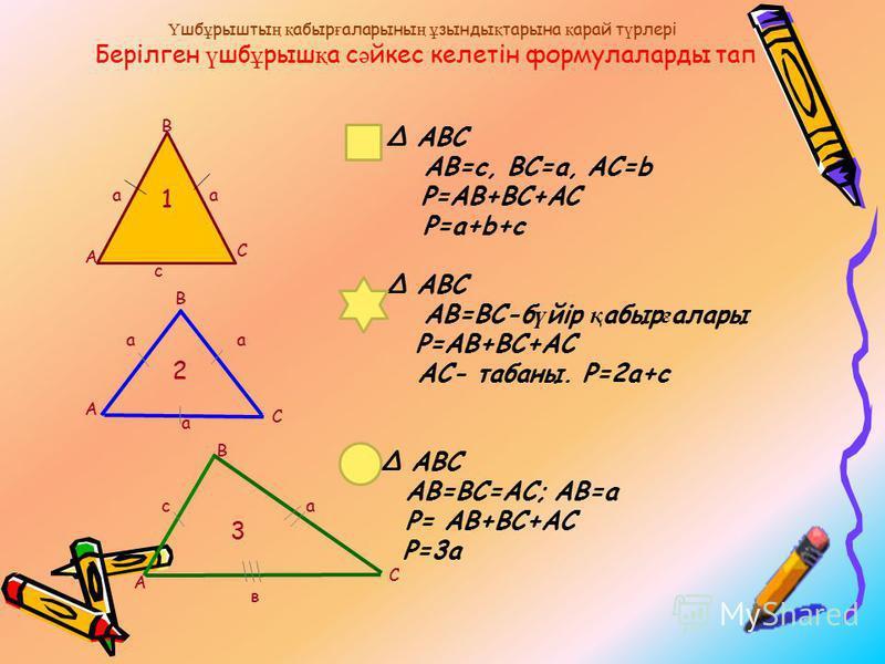 АВС АВ=c, BC=a, AC=b P=AB+BC+AC P=a+b+c АВС AB=BC-б ү йір қ абыр ғ алары P=AB+BC+AC AC- табаны. P=2a+c АВС AB=BC=AC; AB=a P= AB+BC+AC P=3a 2 3 1 аа с С А В В аа а С А В А С в са Ү шб ұ рышты ң қ абыр ғ аларыны ң ұ зынды қ тарына қ арай т ү рлері Бері