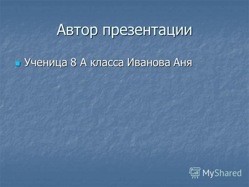 Автор презентации Ученица 8 А класса Иванова Аня Ученица 8 А класса Иванова Аня