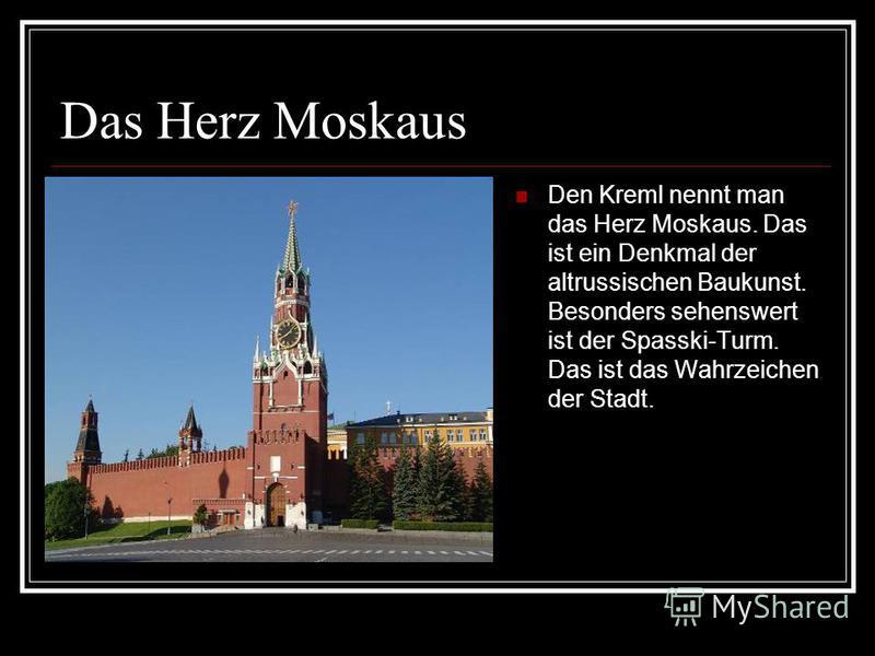 Das Herz Moskaus Den Kreml nennt man das Herz Moskaus. Das ist ein Denkmal der altrussischen Baukunst. Besonders sehenswert ist der Spasski-Turm. Das ist das Wahrzeichen der Stadt.