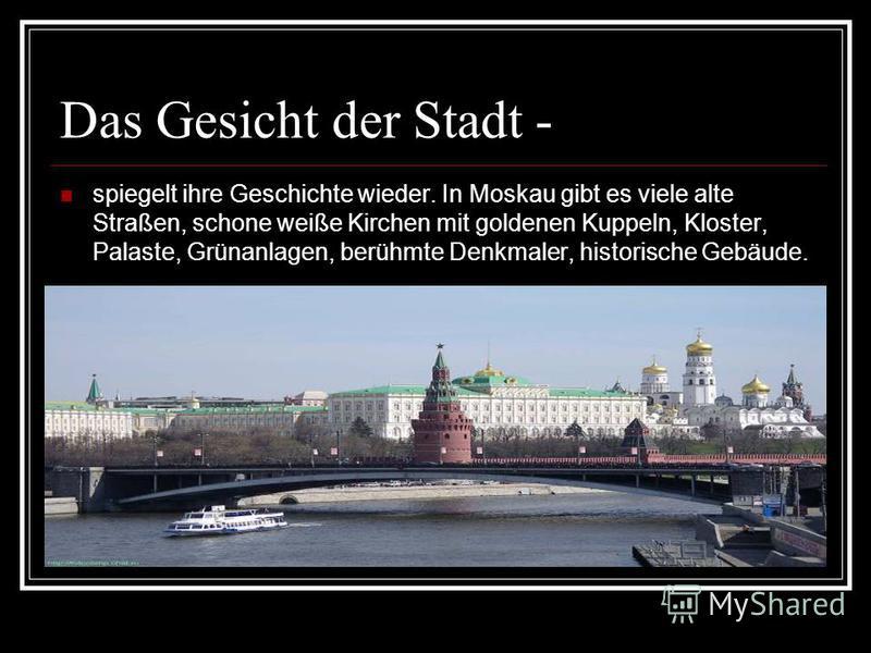Das Gesicht der Stadt - spiegelt ihre Geschichte wieder. In Moskau gibt es viele alte Straßen, schone weiße Kirchen mit goldenen Kuppeln, Kloster, Palaste, Grünanlagen, berühmte Denkmaler, historische Gebäude.