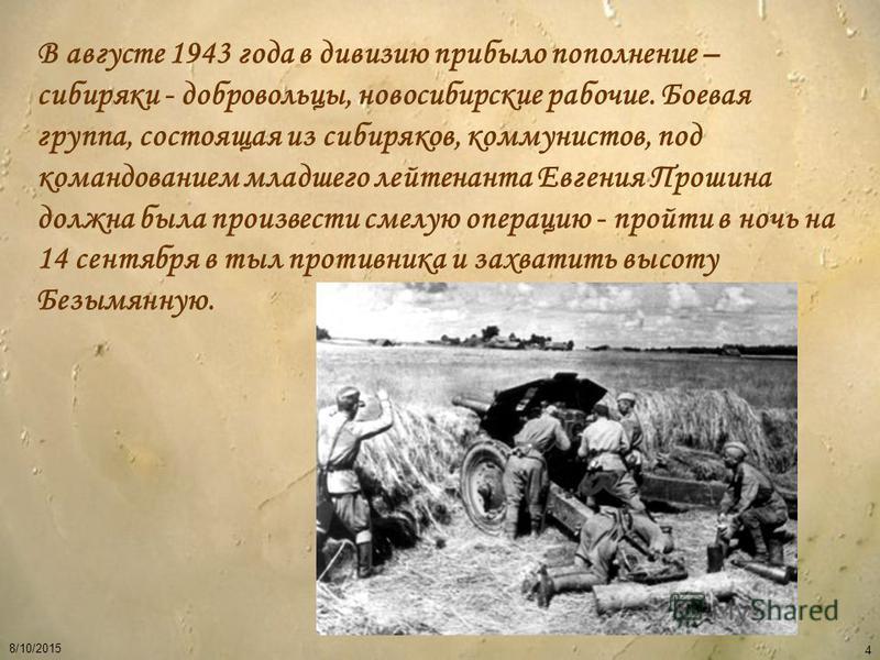 4 В августе 1943 года в дивизию прибыло пополнение – сибиряки - добровольцы, новосибирские рабочие. Боевая группа, состоящая из сибиряков, коммунистов, под командованием младшего лейтенанта Евгения Прошина должна была произвести смелую операцию - про