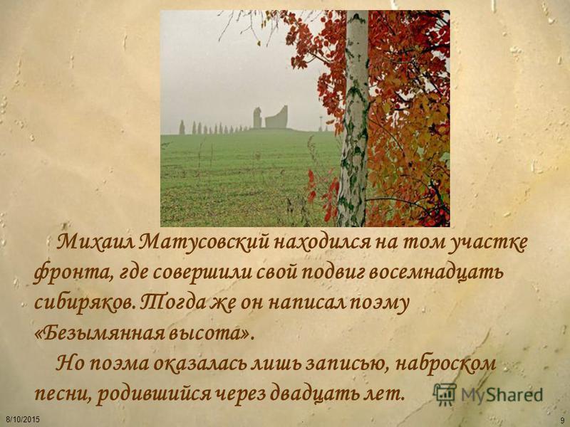 8/10/2015. 9 Михаил Матусовский находился на том участке фронта, где совершили свой подвиг восемнадцать сибиряков. Тогда же он написал поэму «Безымянная высота». Но поэма оказалась лишь записью, наброском песни, родившийся через двадцать лет.