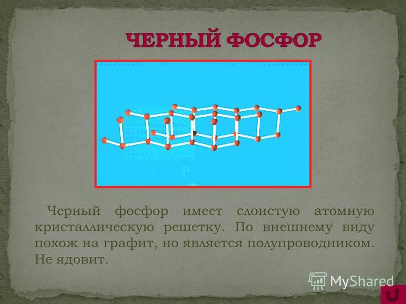 Черный фосфор имеет слоистую атомную кристаллическую решетку. По внешнему виду похож на графит, но является полупроводником. Не ядовит.