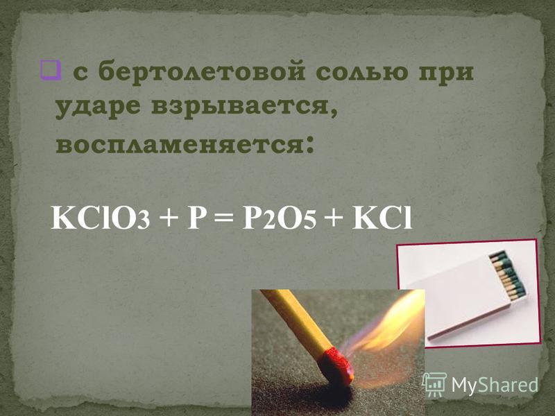 с бертолетовой солью при ударе взрывается, воспламеняется : KClO 3 + P = P 2 O 5 + KCl