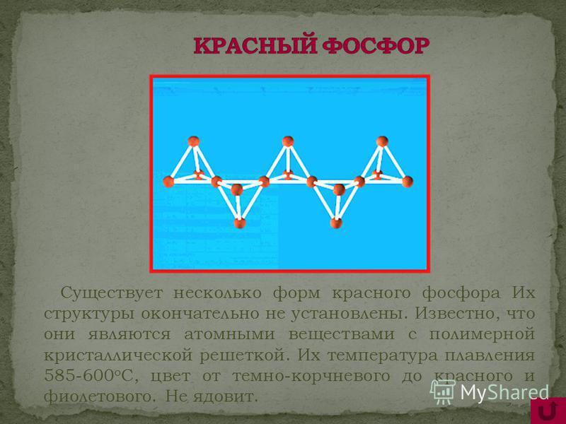 Существует несколько форм красного фосфора Их структуры окончательно не установлены. Известно, что они являются атомными веществами с полимерной кристаллической решеткой. Их температура плавления 585-600 о С, цвет от темно-коричневого до красного и ф