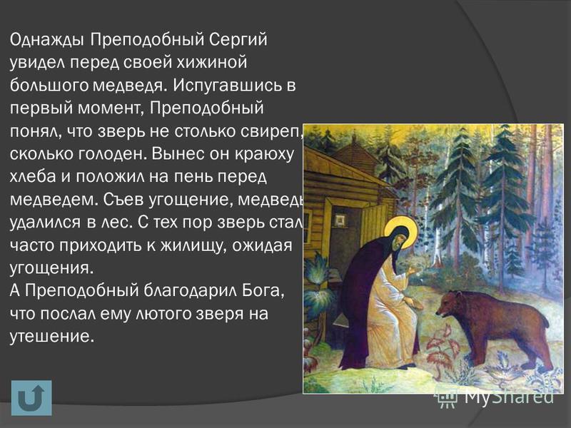 Однажды Преподобный Сергий увидел перед своей хижиной большого медведя. Испугавшись в первый момент, Преподобный понял, что зверь не столько свиреп, сколько голоден. Вынес он краюху хлеба и положил на пень перед медведем. Съев угощение, медведь удали