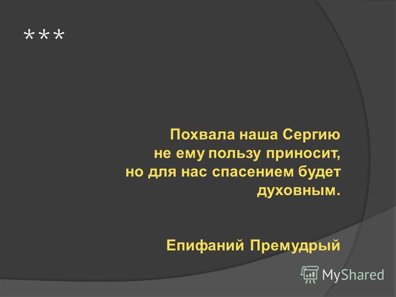 *** Похвала наша Сергию не ему пользу приносит, но для нас спасением будет духовным. Епифаний Премудрый