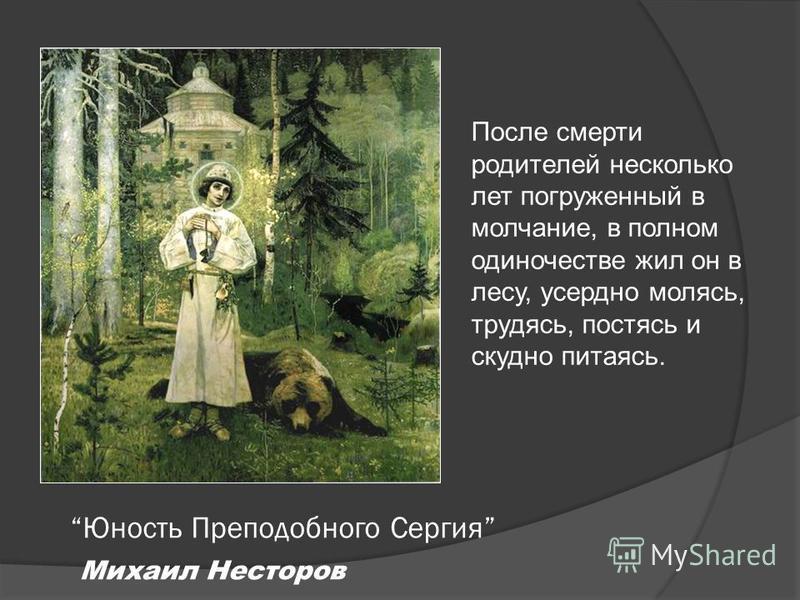 Юность Преподобного Сергия Михаил Несторов После смерти родителей несколько лет погруженный в молчание, в полном одиночестве жил он в лесу, усердно молясь, трудясь, постясь и скудно питаясь.